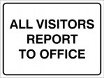 ALL VISITORS REPORT TO OFFICE, 600MM X 450MM X 5MM THICK